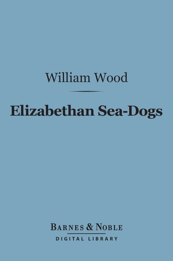 Elizabethan Sea-Dogs (Barnes & Noble Digital Library) - A Chronicle of Drake and His Companions ebook by William Wood