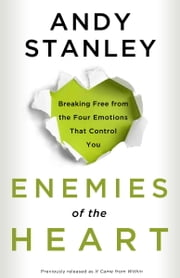Enemies of the Heart - Breaking Free from the Four Emotions That Control You ebook by Andy Stanley
