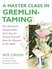 A Master Class in Gremlin-Taming(R) - The Absolutely Indispensable Next Step for Freeing Yourself from the Monster of the Mind ebook by Rick Carson