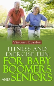 Fitness and Exercise Fun for Baby Boomers and Seniors ebook by Vincent Bossley