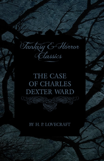 The Case of Charles Dexter Ward (Fantasy and Horror Classics) ebook by H. P. Lovecraft