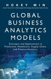 Global Business Analytics Models - Concepts and Applications in Predictive, Healthcare, Supply Chain, and Finance Analytics ebook by Hokey Min