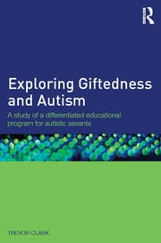 Exploring Giftedness and Autism - A study of a differentiated educational program for autistic savants ebook by Trevor Clark