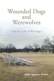 Wounded Dogs and Werewolves - Out of a Life of Wreckage ebook by John Agustín Rubio