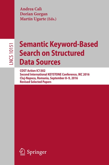 Semantic Keyword-Based Search on Structured Data Sources - COST Action IC1302 Second International KEYSTONE Conference, IKC 2016, Cluj-Napoca, Romania, September 8–9, 2016, Revised Selected Papers ebook by