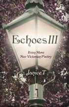 Echoes III, Even More Neo-Victorian Poetry ebook by Janice T