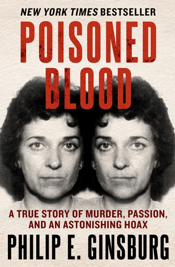 Poisoned Blood - A True Story of Murder, Passion, and an Astonishing Hoax ebook by Philip E. Ginsburg