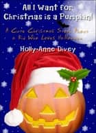 All I Want for Christmas is a Pumpkin!: A Cute Christmas Story About a Kid Who Loves Halloween ebook by Holly-Anne Divey