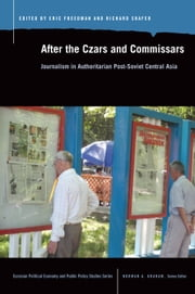 After the Czars and Commissars: Journalism in Authoritarian Post-Soviet Central Asia ebook by Eric Freedman,Richard Shafer