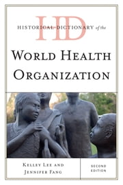 Historical Dictionary of the World Health Organization ebook by Jennifer Fang,Kelley Lee, Professor of Global Health, Simon Fraser University
