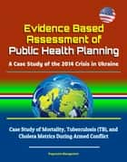 Evidence Based Assessment of Public Health Planning: A Case Study of the 2014 Crisis in Ukraine - Case Study of Mortality, Tuberculosis (TB), and Cholera Metrics During Armed Conflict ebook by Progressive Management