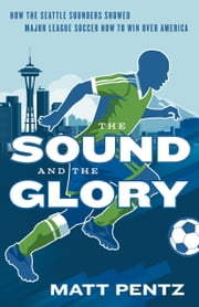 The Sound and the Glory - How the Seattle Sounders Showed Major League Soccer How to Win Over America ebook by Matt Pentz