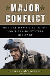 Major Conflict - One Gay Man's Life in the Don't-Ask-Don't-Tell Military ebook by Jeffrey McGowan, Maj USA