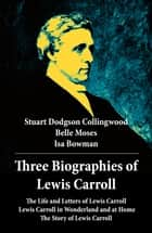 Three Biographies of Lewis Carroll: The Life and Letters of Lewis Carroll + Lewis Carroll in Wonderland and at Home + The Story of Lewis Carroll ebook by Stuart Dodgson  Collingwood, Belle  Moses, Isa  Bowman