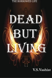Dead But Living - The Borrowed Life, #1 ebook by VARUN Vashist