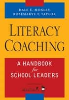 Literacy Coaching - A Handbook for School Leaders ebook by Dale E. Moxley, Rosemarye T. Taylor