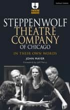 Steppenwolf Theatre Company of Chicago - In Their Own Words ebook by John Mayer