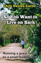 So You want to Live on Sark ebook by Christine Davies Curtis