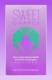 Sweet Grapes: How to Stop Being Infertile and Start Living Again! ebook by Mike & Jean Carter