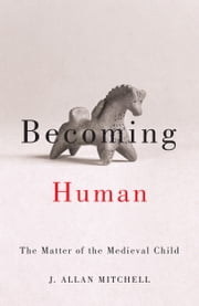 Becoming Human - The Matter of the Medieval Child ebook by J. Allan Mitchell
