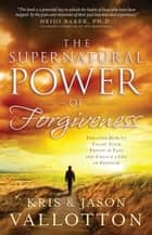 The Supernatural Power of Forgiveness - Discover How to Escape Your Prison of Pain and Unlock a Life of Freedom ebook by Kris Vallotton, Jason Vallotton, Heidi Baker