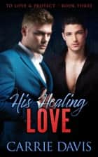 His Healing Love - To Love & Protect, #3 ebook by Carrie Davis