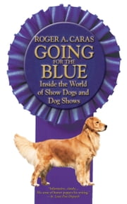 Going for the Blue - Inside the World of Show Dogs and Dog Shows ebook by Roger A. Caras