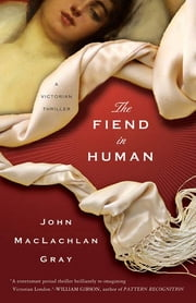The Fiend in Human - A Victorian Thriller ebook by John MacLachlan Gray