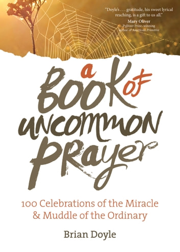 A Book of Uncommon Prayer - 100 Celebrations of the Miracle & Muddle of the Ordinary ebook by Brian Doyle