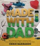Made with Dad - From Wizards? Wands to Japanese Dolls, Craft Projects to Build, Make, and Do with Your Kids ebook by Chris Barnardo