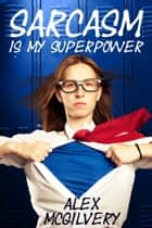 Sarcasm is My Superpower ebook by Alex McGilvery