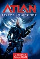 Atlan - Das absolute Abenteuer (Sammelband) - E-Book-Paket: Romane 1 bis 12 ebook by Peter Griese, Detlev G. Winter, Hubert Haensel,...