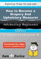 How to Become a Drapery And Upholstery Measurer - How to Become a Drapery And Upholstery Measurer ebook by Wally Orozco