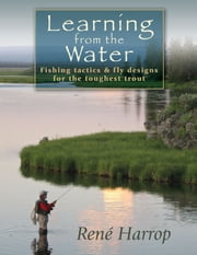 Learning from the Water - Fishing Tactics & Fly Designs for the Toughest Trout ebook by René Harrop