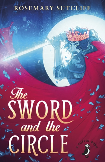 The Sword And The Circle - King Arthur and the Knights of the Round Table ebook by Rosemary Sutcliff