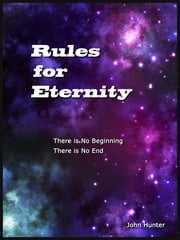Rules for Eternity: There is No Begining, There is No End ebook by John Hunter