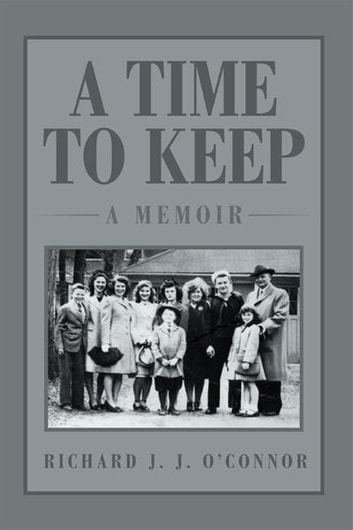 A Time To Keep: A Memoir - A Memoir ebook by Richard J. J. O'Connor