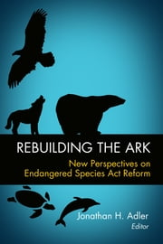 Rebuilding the Ark - New Perspectives on Endangered Species Act Reform ebook by Jonathan Adler,Jonathan H. Adler,Jamison E. Colburn,David A. Dana,Michael De Alessi,James L. Huffman,Brian F. Mannix,Jonathan Remy Nash,J B. Ruhl,R Neal Wilkins