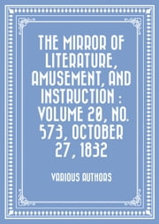 The Mirror of Literature, Amusement, and Instruction : Volume 20, No. 573, October 27, 1832 ebook by Various Authors