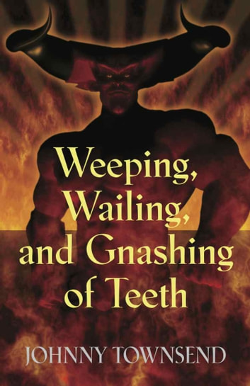 Weeping, Wailing, and Gnashing of Teeth ebook by Johnny Townsend