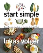 Start Simple - Eleven Everyday Ingredients for Countless Weeknight Meals ebook by Lukas Volger