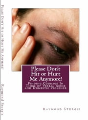 Please Don't Hit or Hurt Me Anymore! - Finding Courage In Times of Verbal Abuse and Violence ebook by Raymond Sturgis