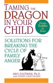Taming the Dragon in Your Child - Solutions for Breaking the Cycle of Family Anger ebook by Meg Eastman