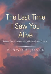 The Last Time I Saw You Alive - Lessons from Last Moments with Family and Friends ebook by Renwick Jones