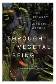 Through Vegetal Being - Two Philosophical Perspectives ebook by Luce Irigaray,Michael Marder