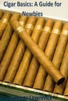 Cigar Basics: A Guide for Newbies ebook by Gunnar Angel Lawrence
