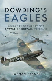 Dowding's Eagles: Accounts of Twenty-Five Battle of Britain Veterans ebook by Franks, Norman