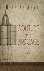 Solitude of a Birdcage ebook by Brielle Skye