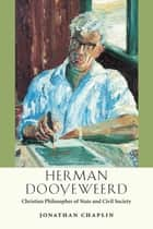 Herman Dooyeweerd - Christian Philosopher of State and Civil Society ebook by Jonathan Chaplin