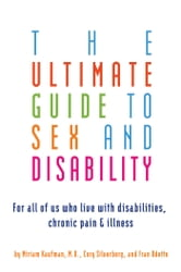 The Ultimate Guide to Sex and Disability - For All of Us Who Live with Disabilities, Chronic Pain, and Illness ebook by Cory Silverberg,Miriam Kaufman